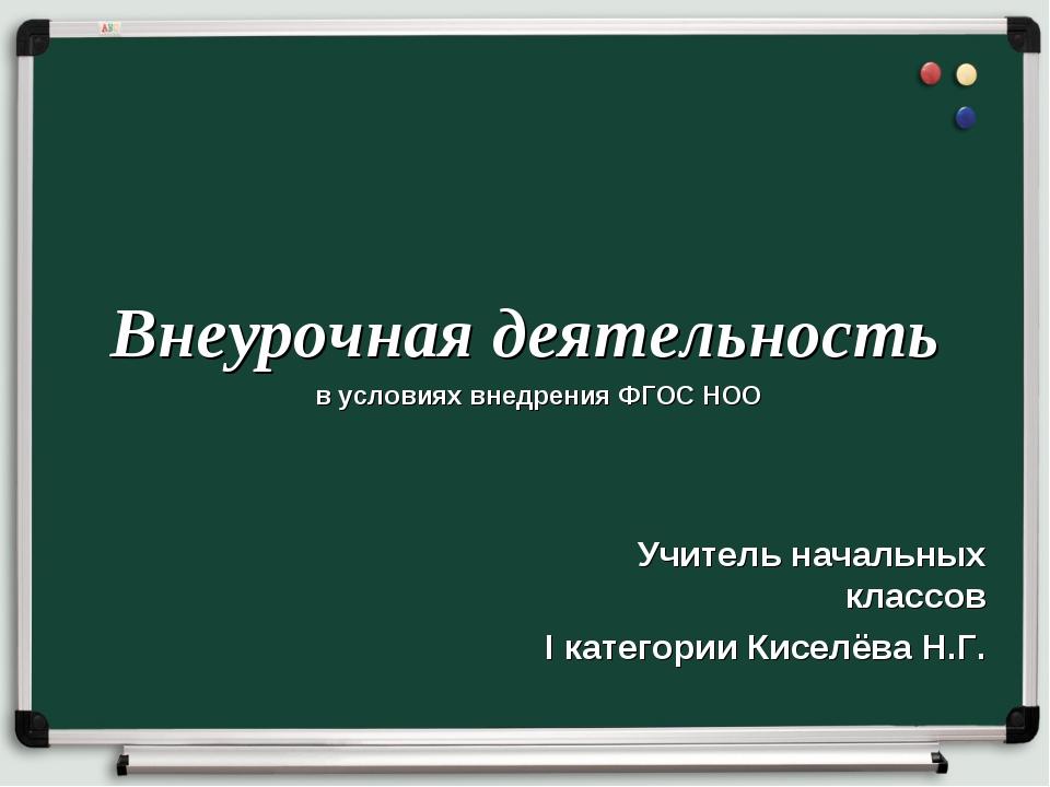 Внеурочная деятельность Учитель начальных классов I категории Киселёва Н.Г. в...