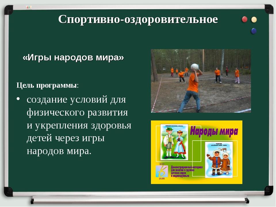 Спортивно-оздоровительное «Игры народов мира» Цель программы: создание услови...
