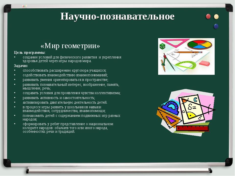 Научно-познавательное «Мир геометрии» Цель программы: создание условий для фи...