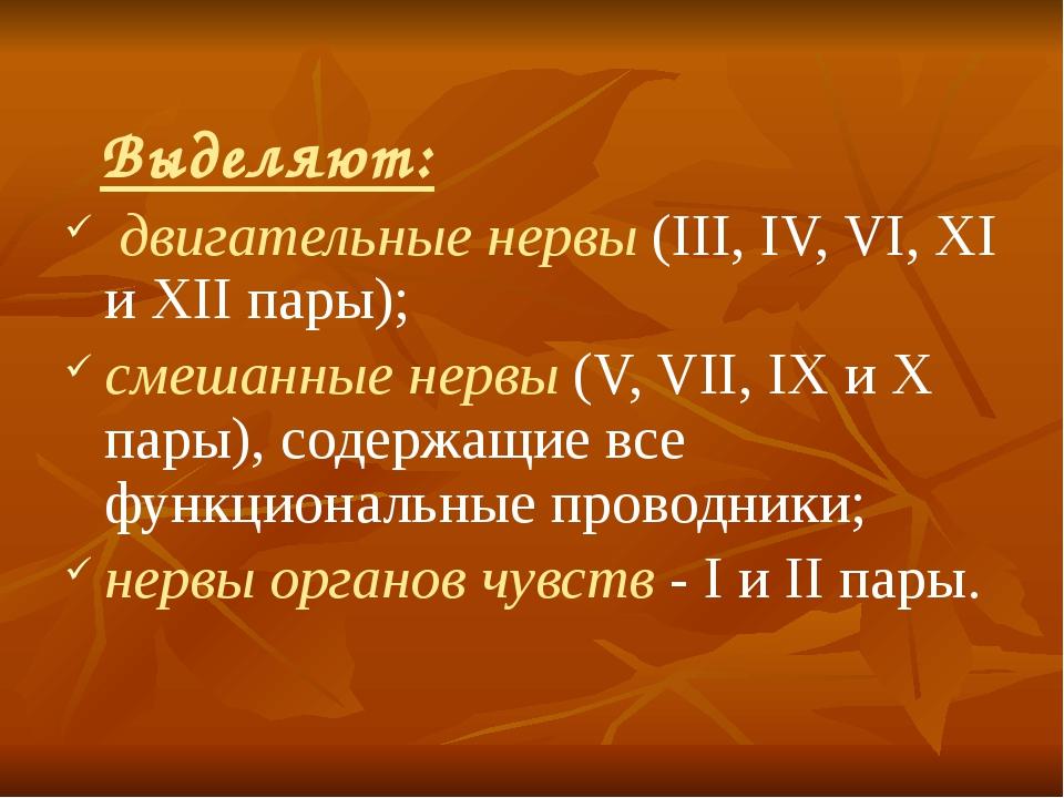 Выделяют: двигательные нервы (III, IV, VI, XI и XII пары); смешанные нервы (...