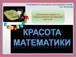 М А Т Е А М Т И К А В математике есть своя красота, как в живописи и поэзии.