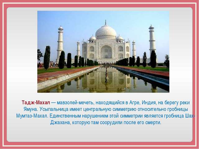 Тадж-Махал — мавзолей-мечеть, находящийся в Агре, Индия, на берегу реки Ямун...