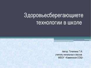 Здоровьесберегающиете технологии в школе Автор: Точилина Г.И. учитель начальн
