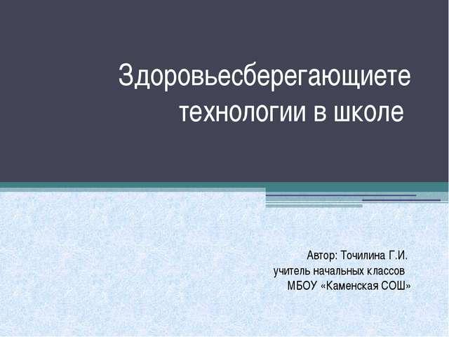 Здоровьесберегающиете технологии в школе Автор: Точилина Г.И. учитель начальн...