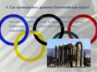 5. Где проводились древние Олимпийские игры? В красивейшей долине реки Алфеи