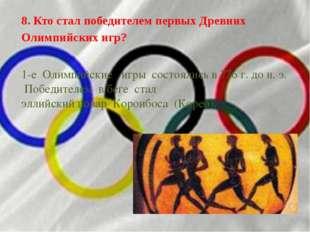 8. Кто стал победителем первых Древних Олимпийских игр? 1-е Олимпийские иг