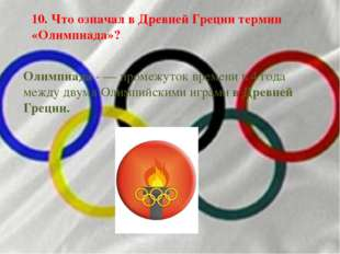 10. Что означал в Древней Греции термин «Олимпиада»? Олимпиада - — промежуток