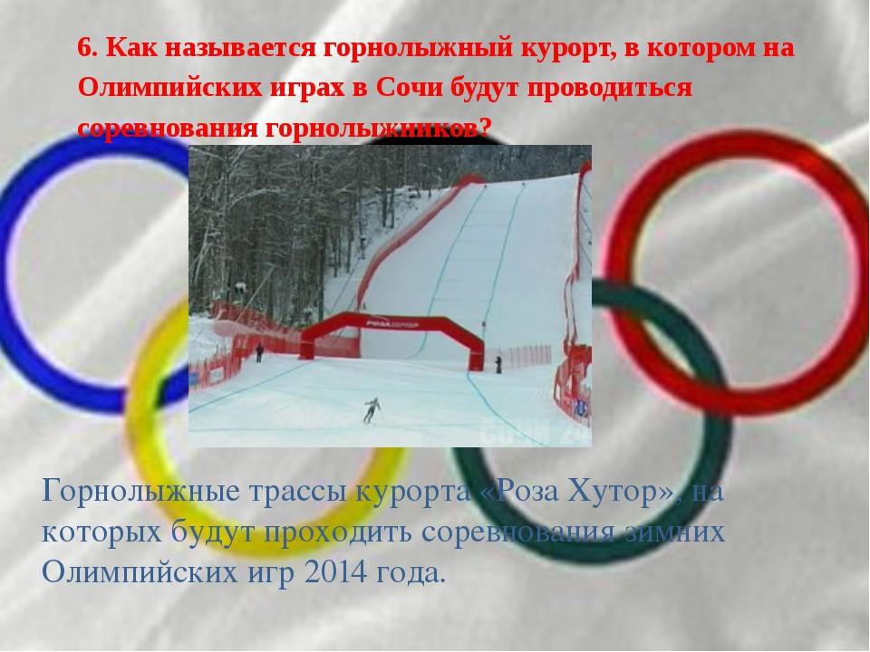 6. Как называется горнолыжный курорт, в котором на Олимпийских играх в Сочи б...