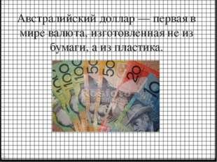 Австралийский доллар — первая в мире валюта, изготовленная не из бумаги, а из