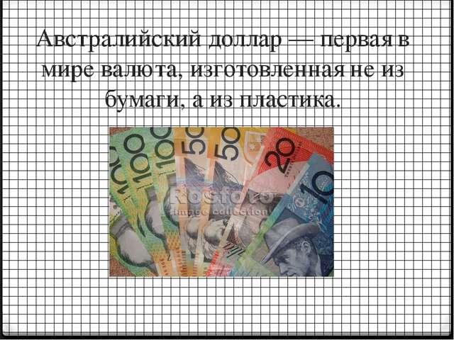 Австралийский доллар — первая в мире валюта, изготовленная не из бумаги, а из...