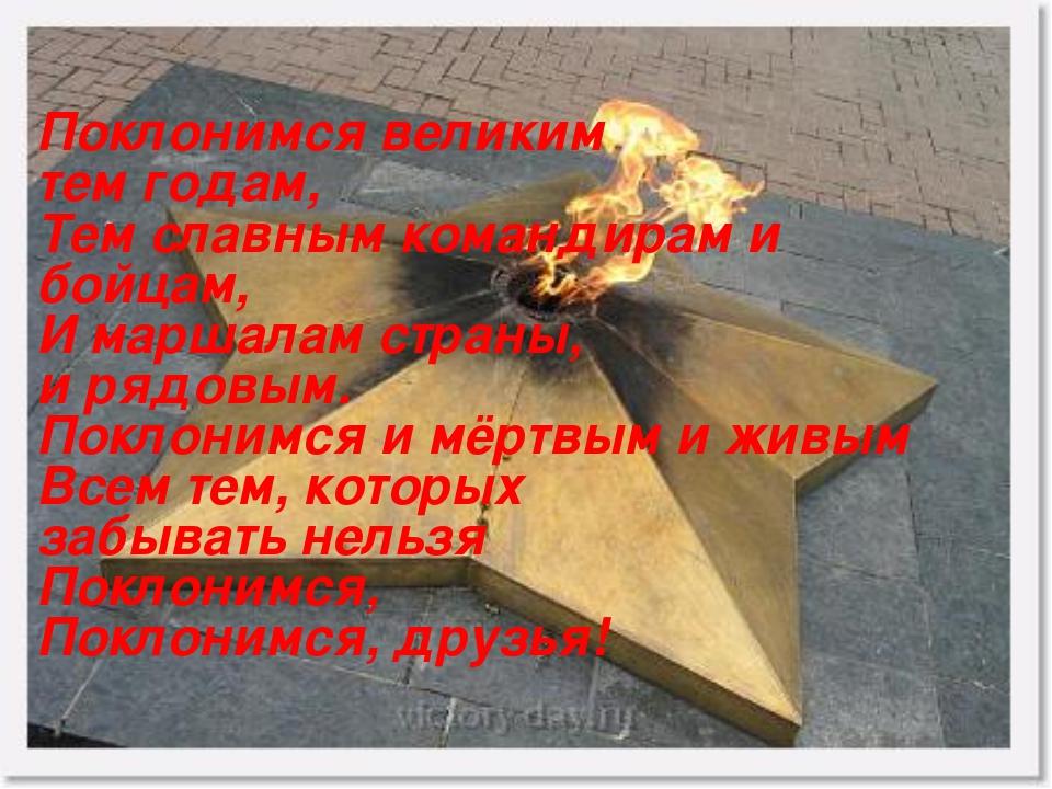 Поклонимся великим тем годам, Тем славным командирам и бойцам, И маршалам стр...