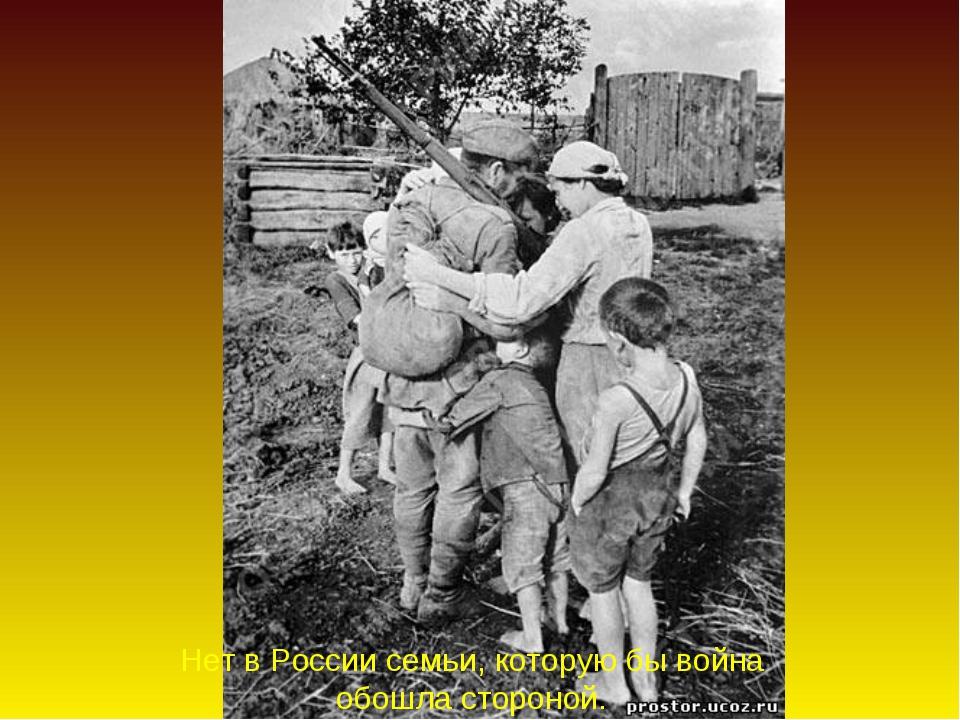 Нет в России семьи, которую бы война обошла стороной.