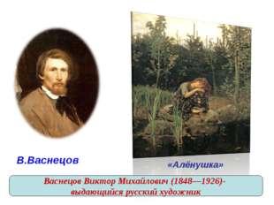 В.Васнецов «Алёнушка» Васнецов Виктор Михайлович (1848—1926)- выдающийся ру
