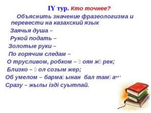 IY тур. Кто точнее? Объяснить значение фразеологизма и перевести на казахски
