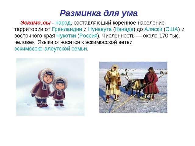 Разминка для ума Эскимо́сы - народ, составляющий коренное население территор...