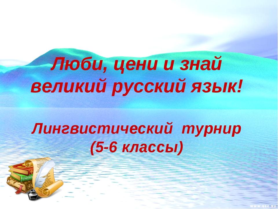 Люби, цени и знай великий русский язык! Лингвистический турнир (5-6 классы)
