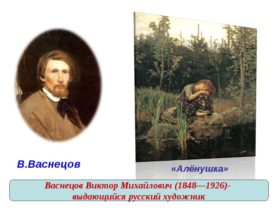 В.Васнецов «Алёнушка» Васнецов Виктор Михайлович (1848—1926)- выдающийся ру...