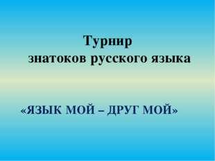 Турнир знатоков русского языка «ЯЗЫК МОЙ – ДРУГ МОЙ»