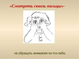 «Смотреть сквозь пальцы»- не обращать внимания на что-либо.