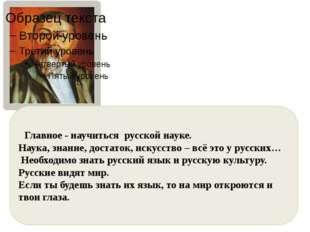 Главное - научиться русской науке. Наука, знание, достаток, искусство – всё