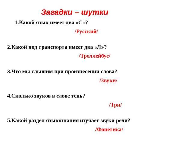Загадки – шутки 1.Какой язык имеет два «С»? /Русский/ 2.Какой вид транспорта...