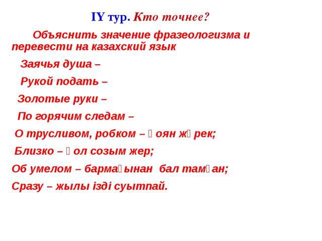 IY тур. Кто точнее? Объяснить значение фразеологизма и перевести на казахски...