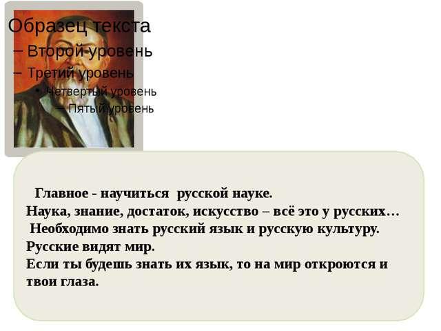 Главное - научиться русской науке. Наука, знание, достаток, искусство – всё...