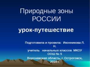 Природные зоны РОССИИ Подготовила и провела: Иконникова Л. Н. учитель начальн