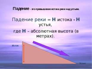 Падение - это превышение истока реки над устьем. Падение реки = Н истока - Н