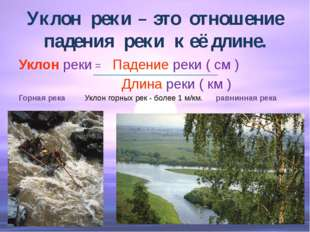 Уклон реки – это отношение падения реки к её длине. Уклон реки = Падение реки