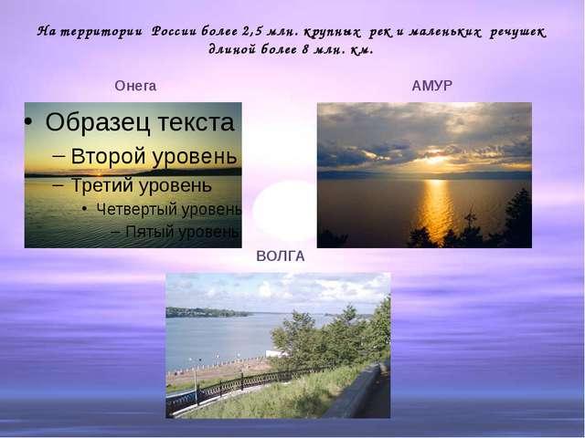 На территории России более 2,5 млн. крупных рек и маленьких речушек длиной бо...