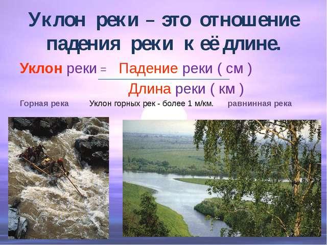 Уклон реки – это отношение падения реки к её длине. Уклон реки = Падение реки...