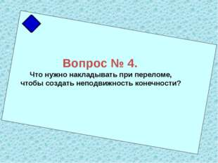 Вопрос № 4. Что нужно накладывать при переломе, чтобы создать неподвижность к