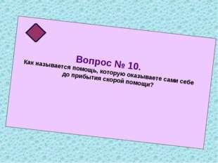 Вопрос № 10. Как называется помощь, которую оказываете сами себе до прибытия