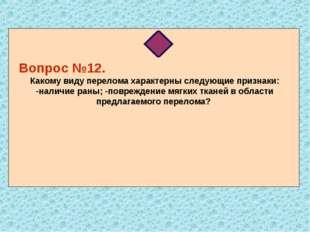 Вопрос №12. Какому виду перелома характерны следующие признаки: -наличие ран