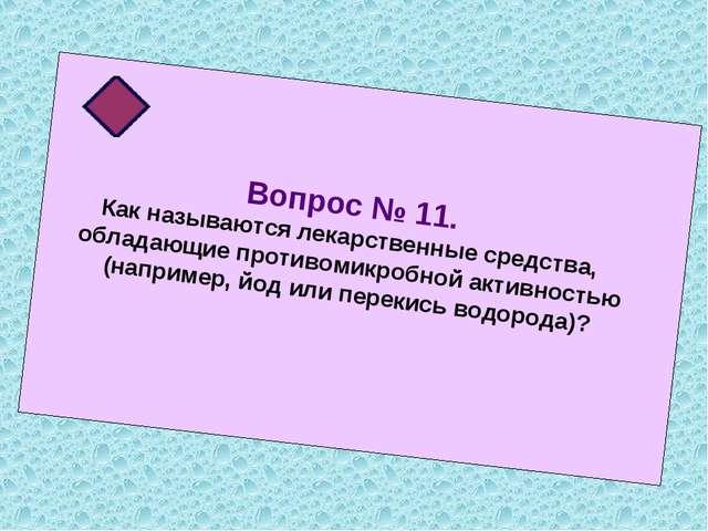 Вопрос № 11. Как называются лекарственные средства, обладающие противомикробн...