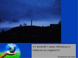 «А вечной Славы обелиска и темнота не спрячет!» Непряхин Евгений Free Powerpo