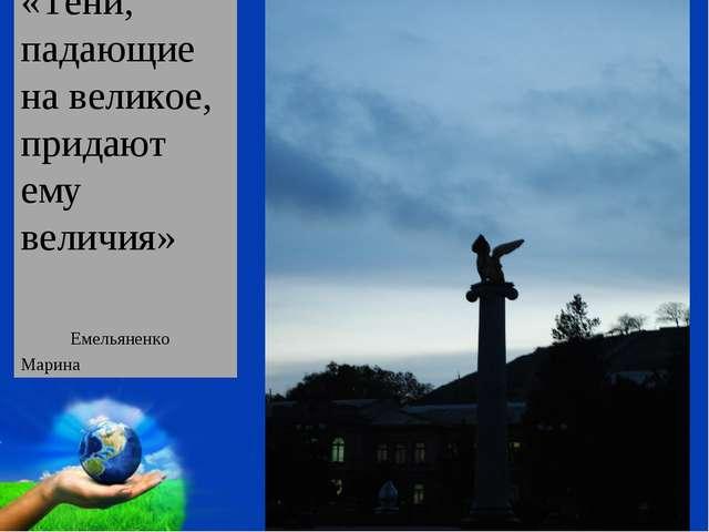 «Тени, падающие на великое, придают ему величия» Емельяненко Марина Free Powe...