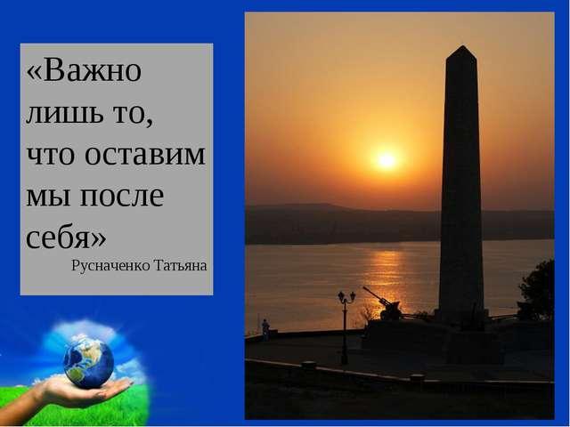 «Важно лишь то, что оставим мы после себя» Русначенко Татьяна Free Powerpoint...