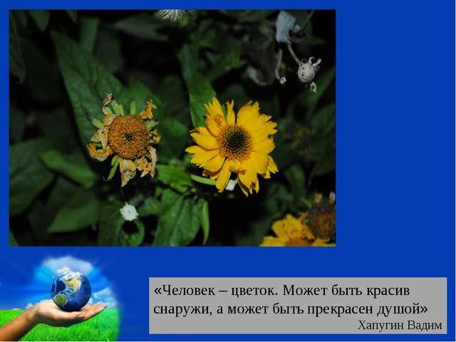 «Человек – цветок. Может быть красив снаружи, а может быть прекрасен душой» Х...
