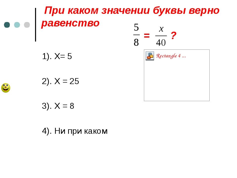 При каком значении буквы верно равенство = ? 1). Х= 5 2). Х = 25 3). Х = 8 4...