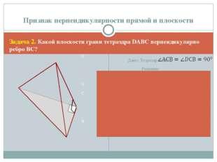 Задача 2. Какой плоскости грани тетраэдра DАВС перпендикулярно ребро ВС? D A