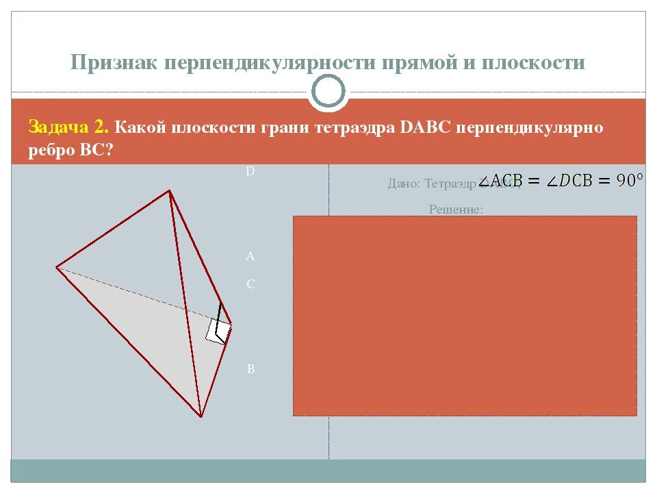 Задача 2. Какой плоскости грани тетраэдра DАВС перпендикулярно ребро ВС? D A...