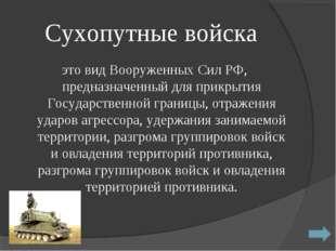 Сухопутные войска это вид Вооруженных Сил РФ, предназначенный для прикрытия Г