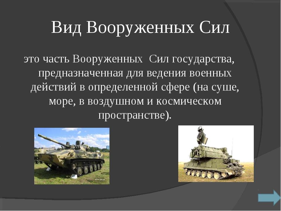 Вид Вооруженных Сил это часть Вооруженных Сил государства, предназначенная д...