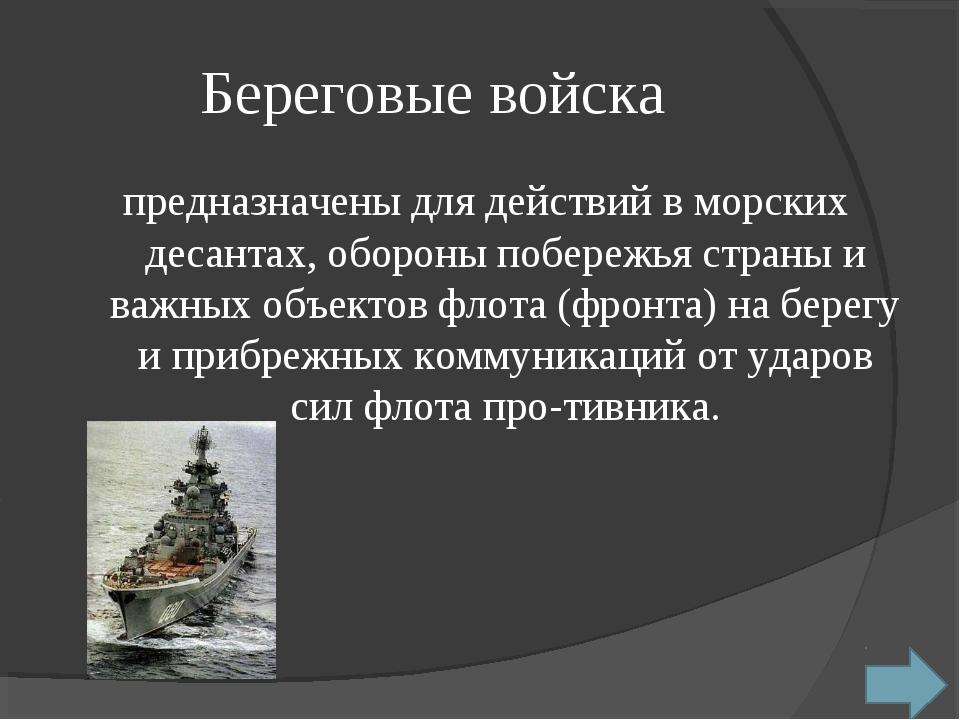 Береговые войска предназначены для действий в морских десантах, обороны побер...