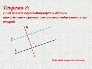 Теорема 2: Если прямая перпендикулярна к одной и параллельных прямых, то она