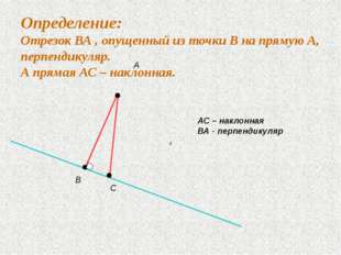 Определение: Отрезок ВА , опущенный из точки В на прямую А, перпендикуляр. А