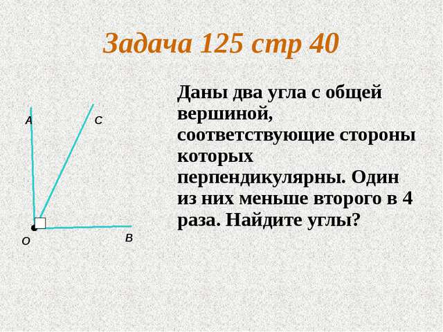 Задача 125 стр 40 Даны два угла с общей вершиной, соответствующие стороны кот...