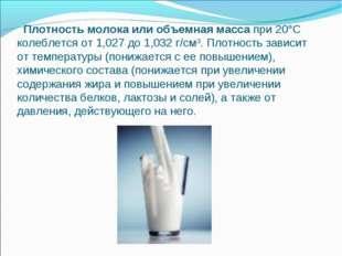 Плотность молока или объемная масса при 20°С колеблется от 1,027 до 1,032 г/